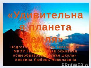 «Удивительная планета Земля» Подготовила учитель географии МКОУ «Романовская осн