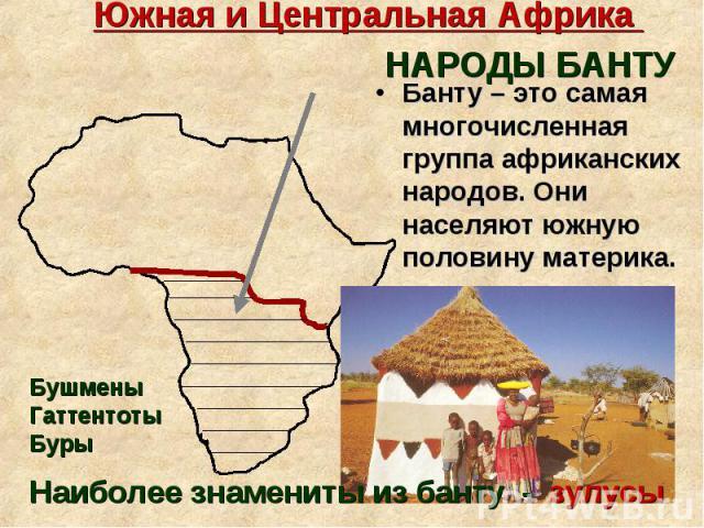 Банту – это самая многочисленная группа африканских народов. Они населяют южную половину материка. Банту – это самая многочисленная группа африканских народов. Они населяют южную половину материка.
