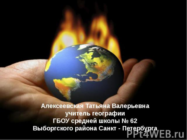 Алексеевская Татьяна Валерьевна учитель географии ГБОУ средней школы № 62 Выборгского района Санкт - Петербурга