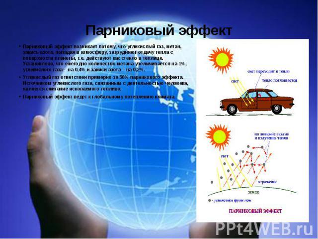 Парниковый эффект Парниковый эффект возникает потому, что углекислый газ, метан, закись азота, попадая в атмосферу, затрудняют отдачу тепла с поверхности планеты, т.е. действуют как стекло в теплице. Установлено, что ежегодно количество метана увели…