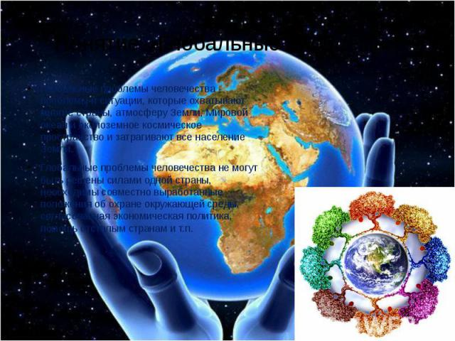 Понятие «Глобальные проблемы» Глобальные проблемы человечества - проблемы и ситуации, которые охватывают многие страны, атмосферу Земли, Мировой океан и околоземное космическое пространство и затрагивают все население Земли. Глобальные проблемы чело…