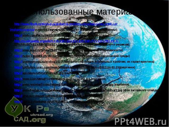 Использованные материалы: http://www.libsib.ru/ekologiya/globalnie-problemi-okruzhaiuschey-sredi-i-pr irodopolzovaniya/osnovnie-zagryazniteli-atmosferi (загрязнение атмосферы) http://works.tarefer.ru/98/100365/index.html (глобальные проблемы) http:/…