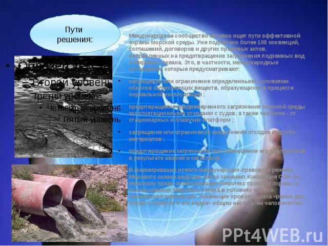 Международное сообщество активно ищет пути эффективной охраны морской среды. Уже подписано более 100 конвенций, соглашений, договоров и других правовых актов, направленных на предотвращение загрязнения подземных вод и Мирового океана. Это, в частнос…