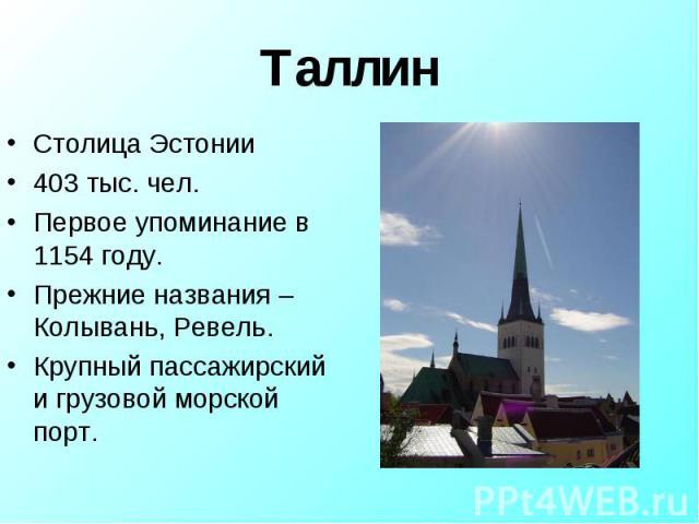 Столица Эстонии Столица Эстонии 403 тыс. чел. Первое упоминание в 1154 году. Прежние названия – Колывань, Ревель. Крупный пассажирский и грузовой морской порт.