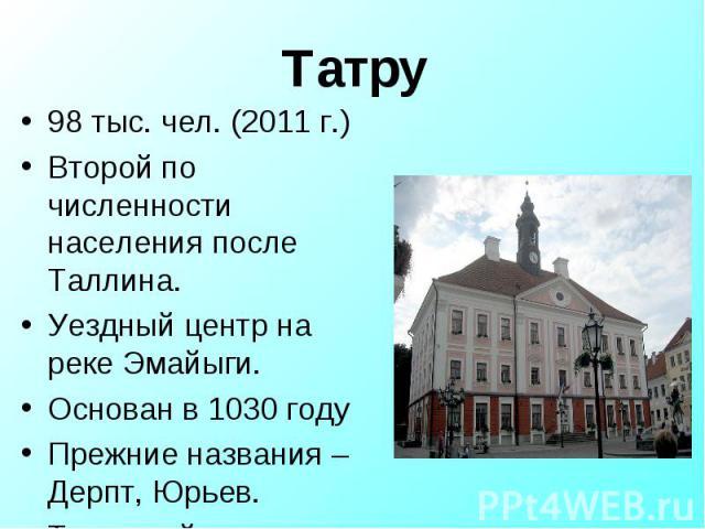 98 тыс. чел. (2011 г.) 98 тыс. чел. (2011 г.) Второй по численности населения после Таллина. Уездный центр на реке Эмайыги. Основан в 1030 году Прежние названия – Дерпт, Юрьев. Тартуский университет