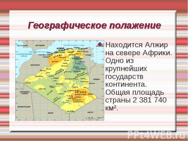 Находится Алжир на севере Африки. Одно из крупнейших государств континента. Общая площадь страны 2 381 740 км². Находится Алжир на севере Африки. Одно из крупнейших государств континента. Общая площадь страны 2 381 740 км².