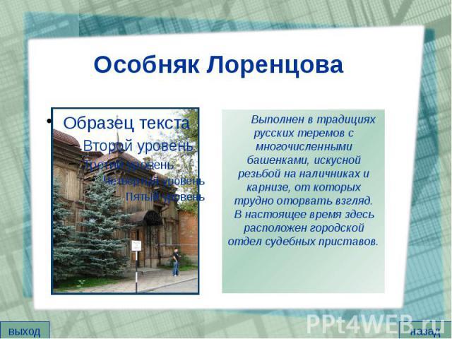 Особняк Лоренцова Выполнен в традициях русских теремов с многочисленными башенками, искусной резьбой на наличниках и карнизе, от которых трудно оторвать взгляд. В настоящее время здесь расположен городской отдел судебных приставов.