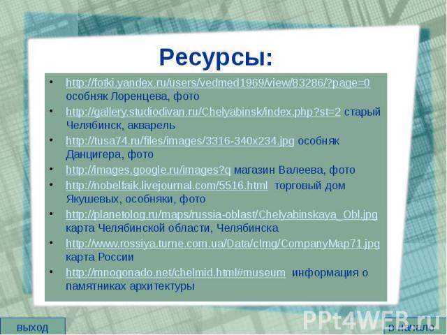 Ресурсы: http://fotki.yandex.ru/users/vedmed1969/view/83286/?page=0 особняк Лоренцева, фото http://gallery.studiodivan.ru/Chelyabinsk/index.php?st=2 старый Челябинск, акварель http://tusa74.ru/files/images/3316-340x234.jpg особняк Данцигера, фото ht…