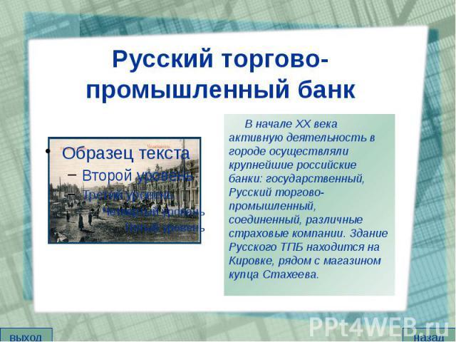 Русский торгово-промышленный банк В начале XX века активную деятельность в городе осуществляли крупнейшие российские банки: государственный, Русский торгово-промышленный, соединенный, различные страховые компании. Здание Русского ТПБ находится на Ки…