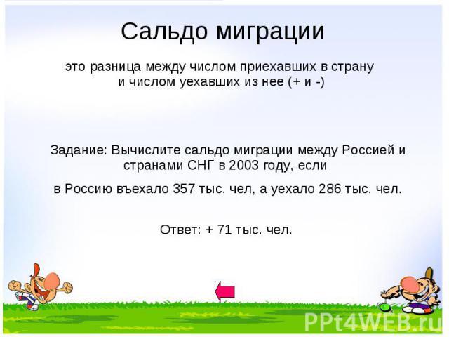 Сальдо миграции Задание: Вычислите сальдо миграции между Россией и странами СНГ в 2003 году, если в Россию въехало 357 тыс. чел, а уехало 286 тыс. чел.