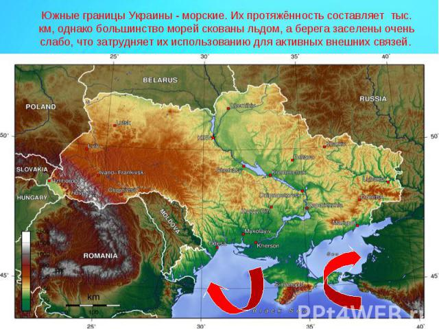 Южные границы Украины - морские. Их протяжённость составляет тыс. км, однако большинство морей скованы льдом, а берега заселены очень слабо, что затрудняет их использованию для активных внешних связей.