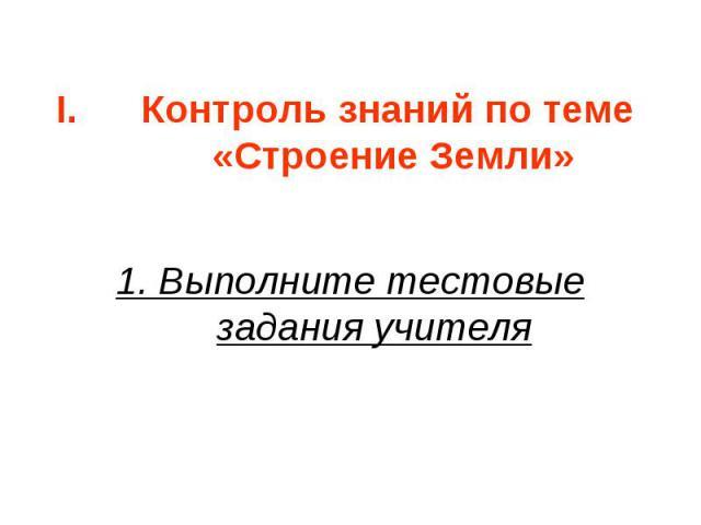 Контроль знаний по теме «Строение Земли» 1. Выполните тестовые задания учителя