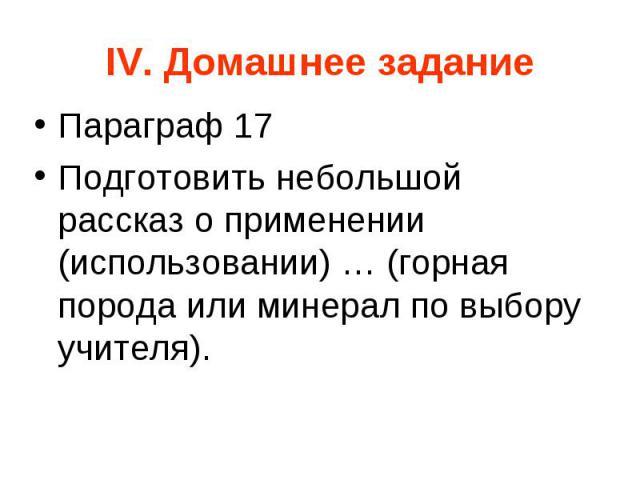 IV. Домашнее задание Параграф 17 Подготовить небольшой рассказ о применении (использовании) … (горная порода или минерал по выбору учителя).