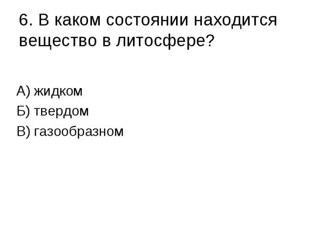 6. В каком состоянии находится вещество в литосфере? А) жидком Б) твердом В) газообразном