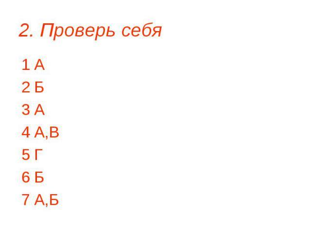 2. Проверь себя 1 А 2 Б 3 А 4 А,В 5 Г 6 Б 7 А,Б