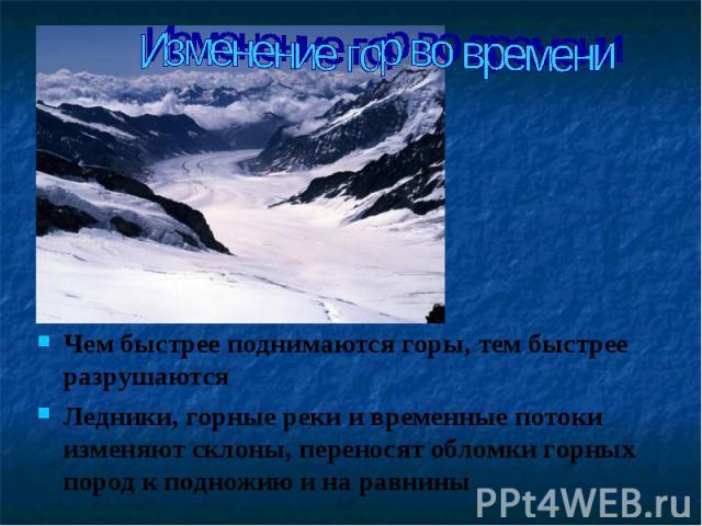 Чем быстрее поднимаются горы, тем быстрее разрушаются Чем быстрее поднимаются горы, тем быстрее разрушаются Ледники, горные реки и временные потоки изменяют склоны, переносят обломки горных пород к подножию и на равнины