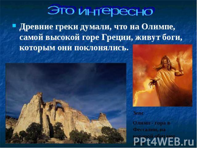 Древние греки думали, что на Олимпе, самой высокой горе Греции, живут боги, которым они поклонялись. Древние греки думали, что на Олимпе, самой высокой горе Греции, живут боги, которым они поклонялись.