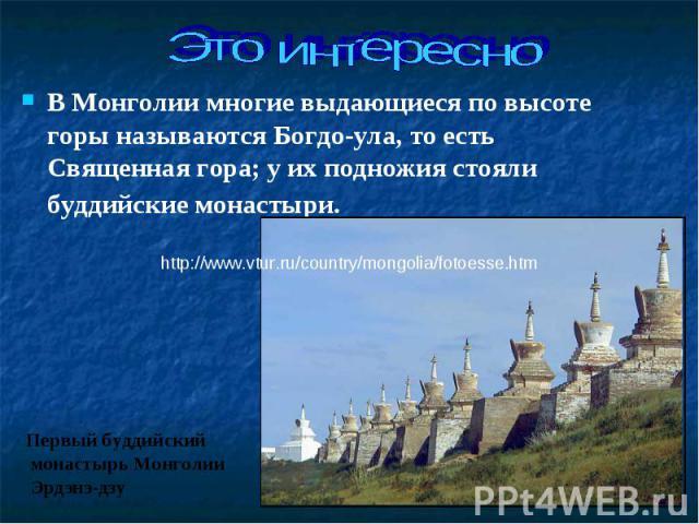 В Монголии многие выдающиеся по высоте горы называются Богдо-ула, то есть Священная гора; у их подножия стояли буддийские монастыри. В Монголии многие выдающиеся по высоте горы называются Богдо-ула, то есть Священная гора; у их подножия стояли…