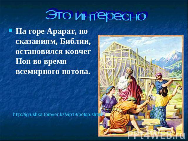 На горе Арарат, по сказаниям, Библии, остановился ковчег Ноя во время всемирного потопа. На горе Арарат, по сказаниям, Библии, остановился ковчег Ноя во время всемирного потопа.