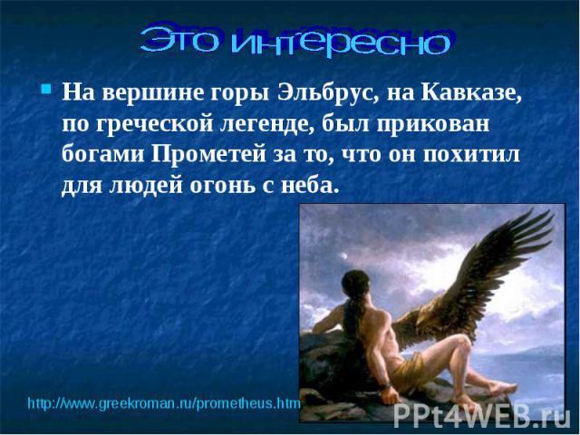 На вершине горы Эльбрус, на Кавказе, по греческой легенде, был прикован богами Прометей за то, что он похитил для людей огонь с неба. На вершине горы Эльбрус, на Кавказе, по греческой легенде, был прикован богами Прометей за то, что он похитил для л…