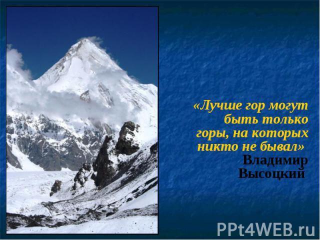 «Лучше гор могут быть только горы, на которых никто не бывал» Владимир Высоцкий «Лучше гор могут быть только горы, на которых никто не бывал» Владимир Высоцкий