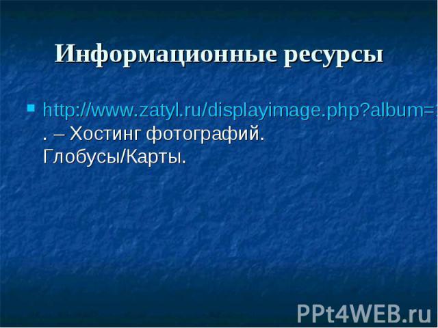 Информационные ресурсы http://www.zatyl.ru/displayimage.php?album=1&pos=49. – Хостинг фотографий. Глобусы/Карты.