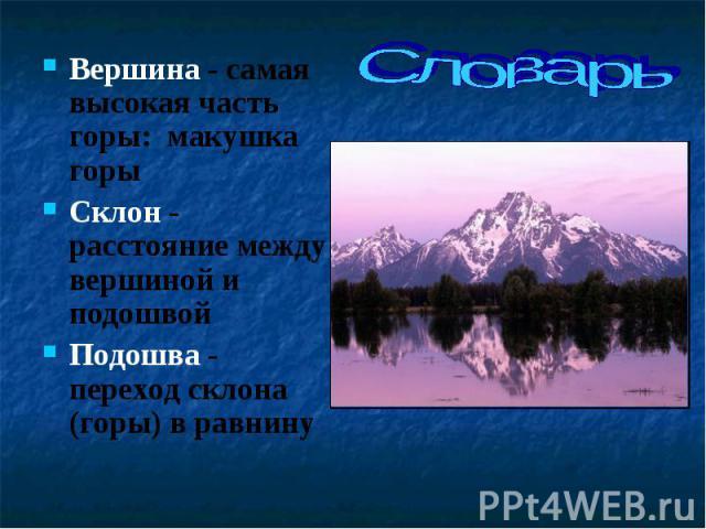Вершина - самая высокая часть горы: макушка горы Вершина - самая высокая часть горы: макушка горы Склон - расстояние между вершиной и подошвой Подошва - переход склона (горы) в равнину