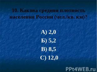 10. Какова средняя плотность населения России (чел./кв. км)? А) 2,0 Б) 5,2 В) 8,