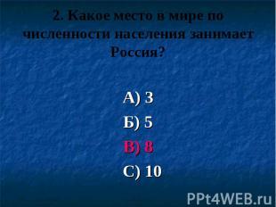 2. Какое место в мире по численности населения занимает Россия? А) 3 Б) 5 В) 8 С