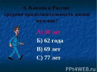 6. Какова в России средняя продолжительность жизни мужчин? А) 58 лет Б) 62 года