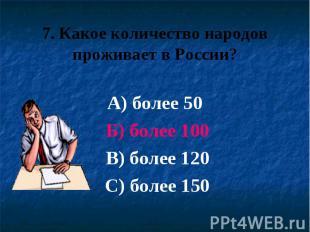 7. Какое количество народов проживает в России? А) более 50 Б) более 100 В) боле