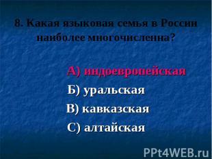 8. Какая языковая семья в России наиболее многочисленна? А) индоевропейская Б) у