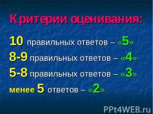 Критерии оценивания: 10 правильных ответов – «5» 8-9 правильных ответов – «4» 5-