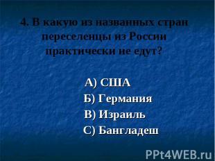 4. В какую из названных стран переселенцы из России практически не едут? А) США