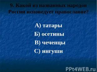 9. Какой из названных народов России исповедует православие? А) татары Б) осетин