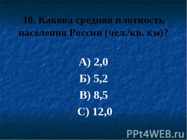 10. Какова средняя плотность населения России (чел./кв. км)? А) 2,0 Б) 5,2 В) 8,5 С) 12,0