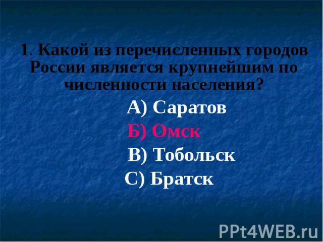1. Какой из перечисленных городов России является крупнейшим по численности населения? А) Саратов Б) Омск В) Тобольск С) Братск