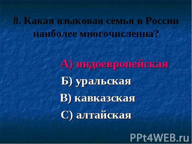 8. Какая языковая семья в России наиболее многочисленна? А) индоевропейская Б) уральская В) кавказская С) алтайская