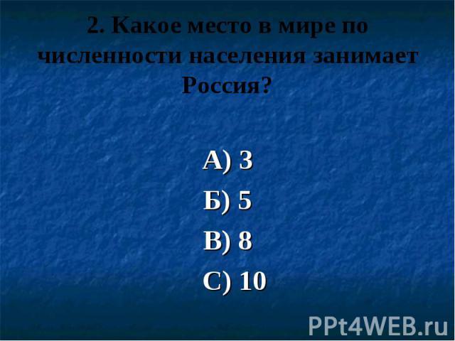 2. Какое место в мире по численности населения занимает Россия? А) 3 Б) 5 В) 8 С) 10