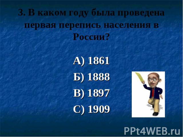 3. В каком году была проведена первая перепись населения в России? А) 1861 Б) 1888 В) 1897 С) 1909