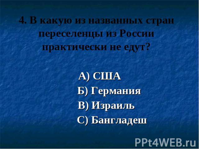 4. В какую из названных стран переселенцы из России практически не едут? А) США Б) Германия В) Израиль С) Бангладеш