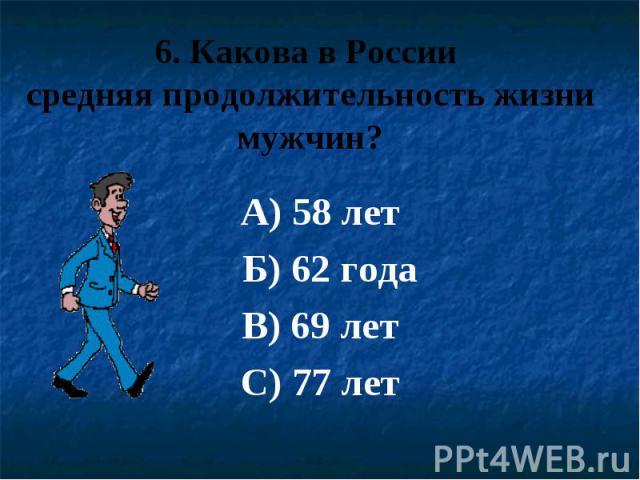 6. Какова в России средняя продолжительность жизни мужчин? А) 58 лет Б) 62 года В) 69 лет С) 77 лет