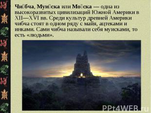 Чи бча, Муи ска или Мо ска — одна из высокоразвитых цивилизаций Южной Америки в