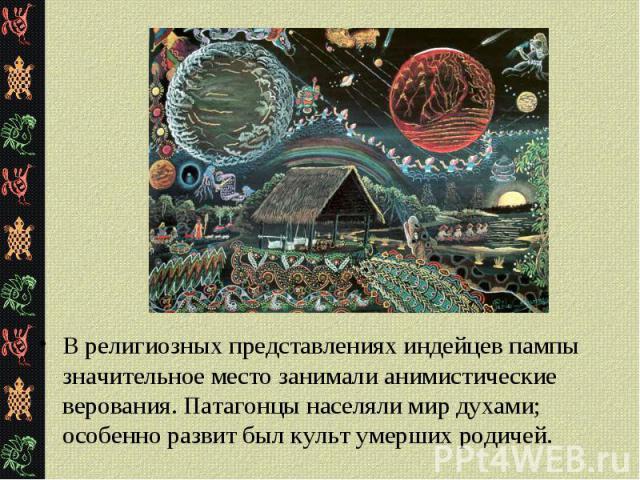 В религиозных представлениях индейцев пампы значительное место занимали анимистические верования. Патагонцы населяли мир духами; особенно развит был культ умерших родичей. В религиозных представлениях индейцев пампы значительное место занимали аними…