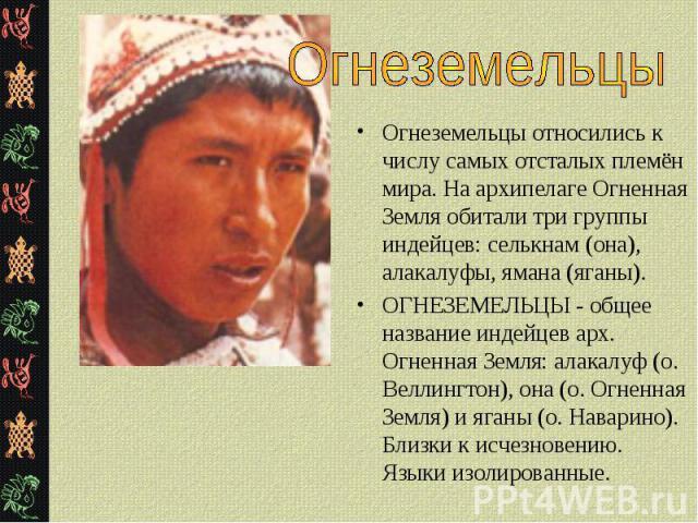 Огнеземельцы относились к числу самых отсталых племён мира. На архипелаге Огненная Земля обитали три группы индейцев: селькнам (она), алакалуфы, ямана (яганы). Огнеземельцы относились к числу самых отсталых племён мира. На архипелаге Огненная Земля …