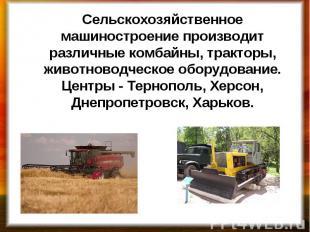 Сельскохозяйственное машиностроение производит различные комбайны, тракторы, жив