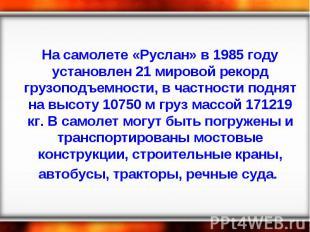 На самолете «Руслан» в 1985 году установлен 21 мировой рекорд грузоподъемности,