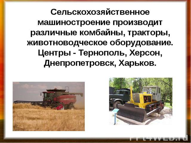 Сельскохозяйственное машиностроение производит различные комбайны, тракторы, животноводческое оборудование. Центры - Тернополь, Херсон, Днепропетровск, Харьков.