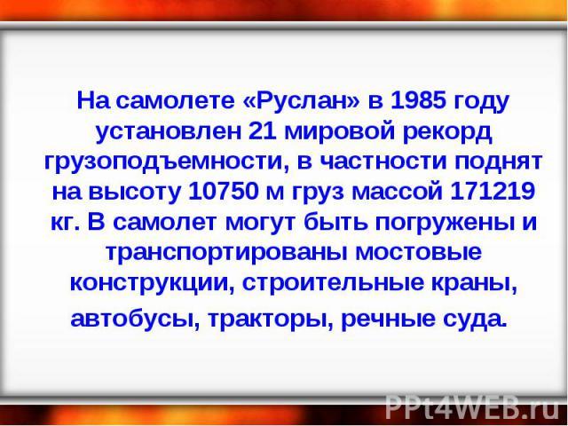 На самолете «Руслан» в 1985 году установлен 21 мировой рекорд грузоподъемности, в частности поднят на высоту 10750 м груз массой 171219 кг. В самолет могут быть погружены и транспортированы мостовые конструкции, строительные краны, автобусы, трактор…