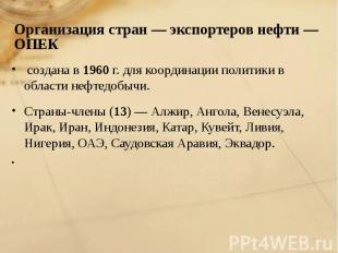 создана в 1960 г. для координации политики в области нефтедобычи. создана в 1960